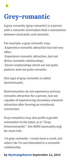 A grey-romantic (gray-romantic) is a person with a romantic orientation that is somewhere between aromantic and romantic. For example, a gray-roman...