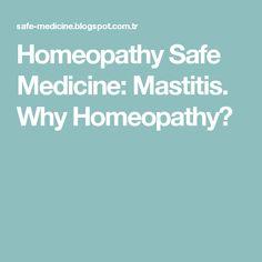 Homeopathy Safe Medicine: Mastitis. Why Homeopathy?