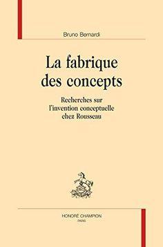 La fabrique des concepts : recherches sur l'invention conceptuelle chez Rousseau / Bruno Bernardi