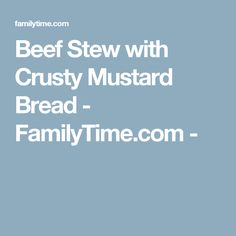 Beef Stew with Crusty Mustard Bread - FamilyTime.com -