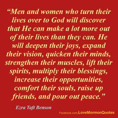 """#GOD - """"Yes, men and women who turn their lives over to God will discover that HE CAN MAKE A LOT MORE OUR OF THEIR LIVES THAN THEY CAN. He will deepen their joys, expand their vision, quicken their minds, strengthen their muscles, lift their spirits, multiply their blessings, increase their opportunities, comfort their souls, raise up friends, and pour out peace."""" [Ezra Taft Benson (13th President of the Church 1985-94), """"Jesus Christ-Gifts and Expectations,"""" Ensign, December 1988.]"""