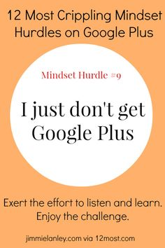 Mindset Hurdle #9: I Just Don't Get Google Plus --- So happy that I ran across this because it is the one platform That I have yet to fall in love with.