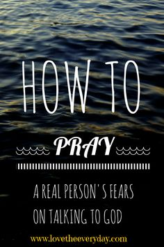 How to Pray: An anxious heart and talking to God   |www.lovetheeveryday.com
