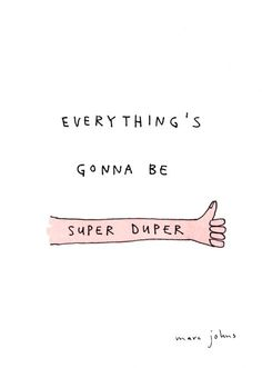 Everything is going to be super duper.