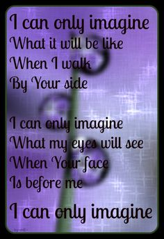 Lyrics by MercyMe ...surrounded by your glory, what will I be, will I dance for your Jesus or in awe of you be still. Will I stand in your presence or to my knees will I fall, will I sing Hallelujah or be able to sing at all - I can only imagine, yea, yea. I can only imagine...