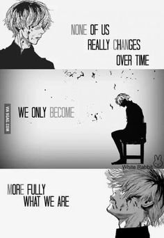 Anime- Tokyo Ghouk Character- Kaneki Quote No one really changes over time we only become more fully what we are Sad Anime Quotes, Manga Quotes, Eto Tokyo Ghoul, Tokyo Ghoul Quotes, Tokyo Ghoul Wallpapers, Hxh Characters, Dark Quotes, Kaneki, True Quotes