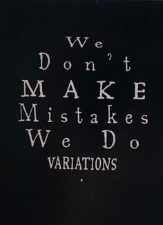 "Or I would add, ""We do not make mistakes, only more options for exploration."""