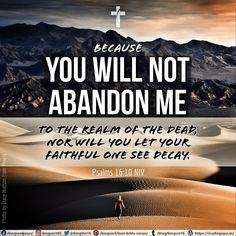 because you will not abandon me to the realm of the dead, nor will you let your faithful one see decay. Psalms 16:10 NIV