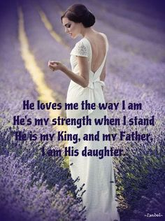 He loves me the way I am  He's my strength when I stand  He is my King, and my Father,  I am His daughter. ~Isabel~