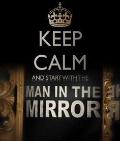 "Keep Calm and start with the ""Man In The Mirror"""