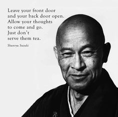 Leave your front door and your back door open. Allow your thoughts to come and go. Just don't serve them tea. - Shunryu Suzuki
