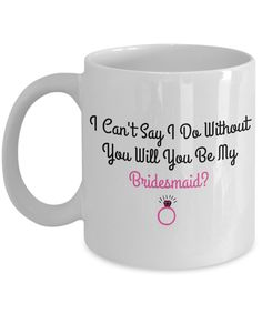 Bridesmaid Gifts- I Can't Say I Do Without You Will You Be My Maid of Bridesmaid- 11 OZ Coffee Mugs - Bridesmaid Mug - By Kate Kat Creations TM