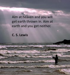 Here's a great quote by cs lewis, to aim at heaven.