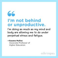 """""""I'm not behind or unproductive. I'm doing as much as my mind and body are allowing me to do under perpetual stress and fatigue."""" - Susana Muñoz, Associate Professor of Higher Education Associate Professor, Teacher Quotes, Higher Education, Im Done, Stress, Mindfulness, Messages, Sayings, Education Quotes"""