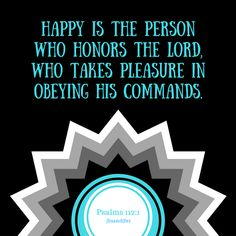 Happy is the person who honors the Lord, who takes pleasure in obey...
