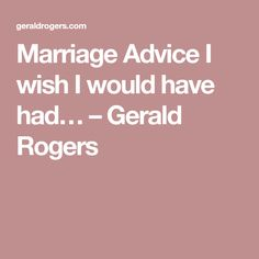 Marriage Advice I wish I would have had… – Gerald Rogers