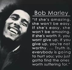 Bob Marley Quote.. Well said Bob Marley, well said. You just gotta find the people who are worth suffering for, even though that isn't the easiest thing to do sometimes