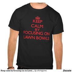 Keep calm by focusing on on Lawn Bowls Tshirt