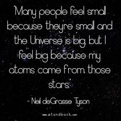 Many people feel small because they're small and the universe is big, but I feel big, because my atoms came from those stars - Neil deGrasse Tyson #starquote