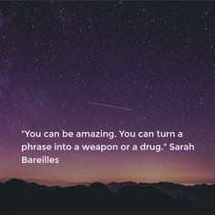 """""""You can be amazing. You can turn a phrase into a weapon or a drug."""" Sarah Bareilles"""
