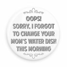 Oops! Sorry, I forgot to change your mom's water dish this morning - Funny Buttons - Custom Buttons - Promotional Badges - Witty Insults Pins - Wacky Buttons