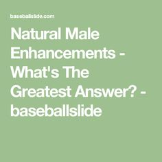 Natural Male Enhancements - What's The Greatest Answer? - baseballslide