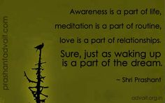 Awareness is a part of life, meditation is a part of routine, love is a part of relationships. Sure, just as waking up is a part of dream.  ~ Shri Prashant  #ShriPrashant #Advait #life #meditation #routine #love #relationship #waking #dream #sarcasm #awareness  Read at:- prashantadvait.com Watch at:- www.youtube.com/c/ShriPrashant Website:- www.advait.org.in Facebook:- www.facebook.com/prashant.advait LinkedIn:- www.linkedin.com/in/prashantadvait Twitter:- https://twitter.com/Prashant_Advait
