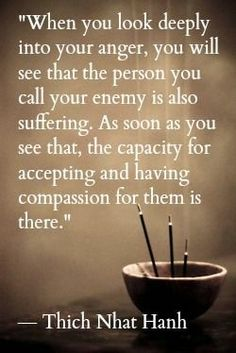 When you look deeply into your anger, you will see that the person you call your enemy is also suffering. As soon as you see that, the capacity for accepting and having compassion for them is there. - Thich Nhat Hanh More Thich Nhat Hanh, Great Quotes, Me Quotes, Inspirational Quotes, Anger Quotes, Forgiveness Quotes, Hurt Quotes, Attitude Quotes, Acceptance Quotes