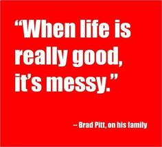 """In praise of all the messes. """"When life is really good, it's messy."""" -- Brad Pitt"""