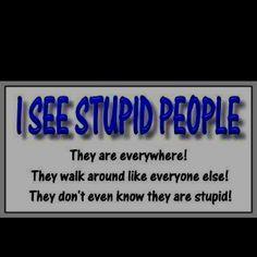 Stupid People.