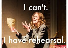 Right now, I can't go to rehearsal because I have rehearsal!!!! The life if a performer is so hard!