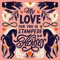 My Love For You Is A Stampede Of Horses @superniceletters