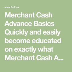 Merchant Cash Advance Basics  Quickly and easily become educated on exactly what Merchant Cash Advances  are and how they can immediately help your business.