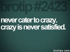 brotips™: never cater to crazy. crazy is never satisfied.