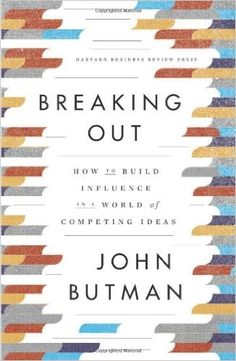 Breaking Out: How to Build Influence in a World of Competing Ideas: John Butman…