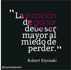 """""""La emoción de ganar debe ser mayor al miedo de perder."""" Robert Kiyosaki"""