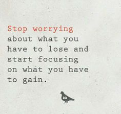 This made me smile! I've been focusing on what I have to lose when I should be focusing on what I have to gain--and thinking about what I have to gain... =)
