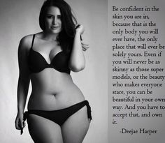 Be confident in the skin you are in, because that is the only body you will ever have, the only place that will ever be solely yours... You can be beautiful in your own way. --Deejae Harper