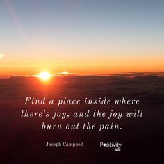 Find a place inside where there's joy and the joy will burn out the pain. #JosephCampbell #positivitynote #upliftingyourspirit