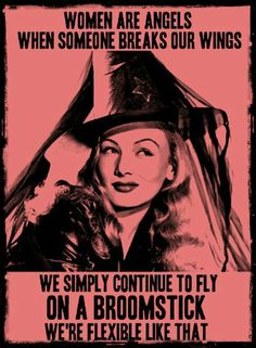 """""""Women are angels.  When someone breaks our wings, we simply continue to fly on a broomstick...we're flexible like that!"""""""