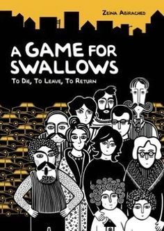 A Game for Swallows: To Die, to Leave, to Return - When Zeina was born, the civil war in Lebanon had been going on for six years, so it's just a normal part of life for her and her parents and her little brother. The city of Beirut is cut in two, separated by bricks and sandbags and threatened by snipers and shelling. East Beirut is for Christians, and West Beirut is for Muslims...