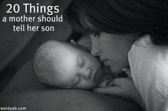 """20 Things a Mother Should Tell Her Son  1. You will set the tone for the sexual relationship, so don't take something away from her that you can't give back.  2. Play a sport.  It will teach you how to win honorably, lose gracefully, respect authority, work with others, manage your time and stay out of trouble.   And maybe even throw or catch.   3. Use careful aim when you pee.  Somebody's got to clean that up, you know.  4. Save money when you're young because you're going to need it some day.     5. Allow me to introduce you to the dishwasher, oven, washing machine, iron, vacuum, mop and broom.  Now please go use them.   6. Pray and be a spiritual leader.  7. Don't ever be a bully and don't ever start a fight, but if some idiot clocks you, please defend yourself.  8. Your knowledge and education is something that nobody can take away from you.  9. Treat women kindly.  Forever is a long time to live alone and it's even longer to live with somebody who hates your guts.  10. Take pride in your appearance.   11. Be strong and tender at the same time.   12. A woman can do everything that you can do.  This includes her having a successful career and you changing diapers at 3 A.M.  Mutual respect is the key to a good relationship.  13. """"Yes ma'am"""" and """"yes sir"""" still go a long way.  14. The reason that they're called """"private parts"""" is because they're """"private"""".  Please do not scratch them in public.  15. Peer pressure is a scary thing.  Be a good leader and others will follow.   16. Bringing her flowers for no reason is always a good idea.  17. Be patriotic.  18. Potty humor isn't the only thing that's humorous.    19. Please choose your spouse wisely.  My daughter-in-law will be the gatekeeper for me spending time with you and my grandchildren.  20. Remember to call your mother because I might be missing you."""