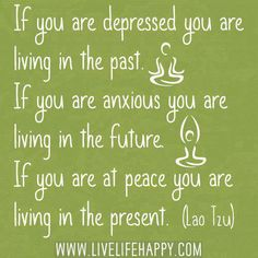 If you are at peace you are living in the present.