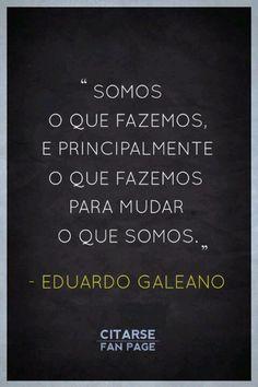 """Eduardo Galeano """"somos lo que hacemos y principalmente lo que hacemos para cambiar lo que somos """""""
