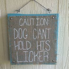 Caution:  Dog Can't Hold His Licker Burlap on Wood sign