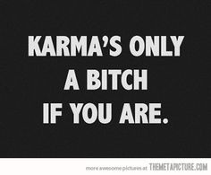 Karma's a bitch, but it doesn't have to be.