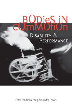 Sandahl, Carrie and Philip Auslander. Bodies in Commotion: Disability & Performance. Ann Arbor: University of Michigan Press, 2005.