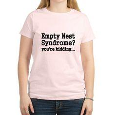 Empty Nest Syndrome Youre kidding T-Shirt on CafePress.com