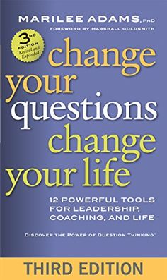 Change Your Questions, Change Your Life: 12 Powerful Tools for Leadership, Coaching, and Life by Marilee G. Adams Ph.D.