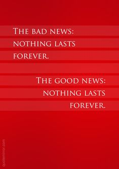 The bad news: nothing lasts forever. The good news: nothing lasts forever.  – #attitude #impermanence http://quotemirror.com/s/v42ud